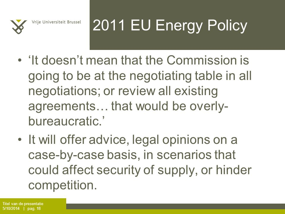 2011 EU Energy Policy 'It doesn't mean that the Commission is going to be at the negotiating table in all negotiations; or review all existing agreements… that would be overly- bureaucratic.' It will offer advice, legal opinions on a case-by-case basis, in scenarios that could affect security of supply, or hinder competition.