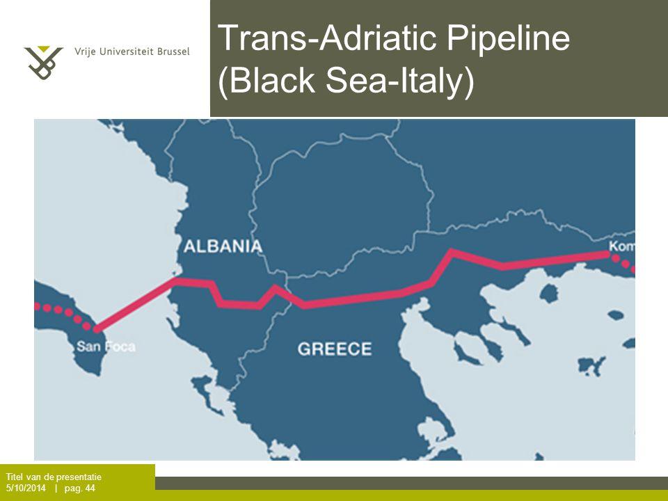 Trans-Adriatic Pipeline (Black Sea-Italy) Titel van de presentatie 5/10/2014 | pag. 44