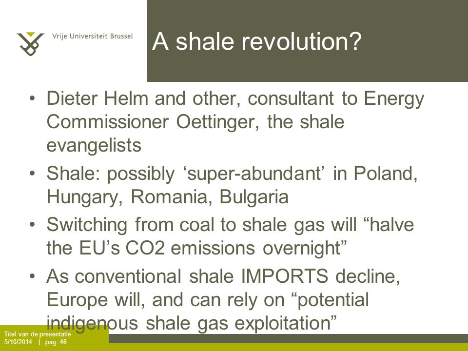 A shale revolution? Dieter Helm and other, consultant to Energy Commissioner Oettinger, the shale evangelists Shale: possibly 'super-abundant' in Pola