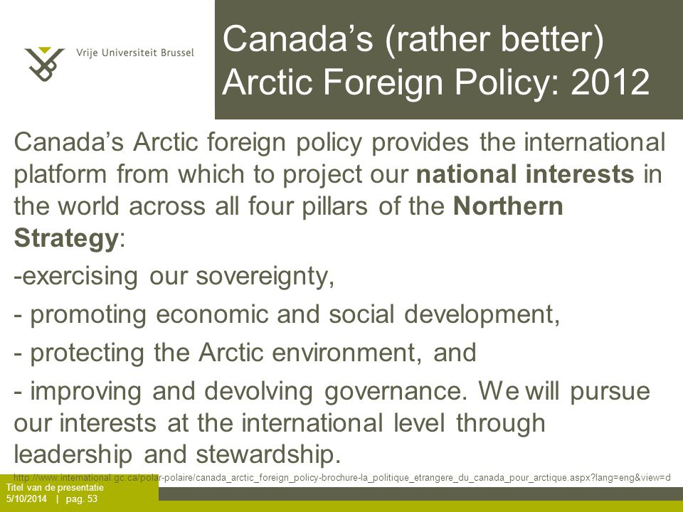 Canada's (rather better) Arctic Foreign Policy: 2012 Canada's Arctic foreign policy provides the international platform from which to project our national interests in the world across all four pillars of the Northern Strategy: -exercising our sovereignty, - promoting economic and social development, - protecting the Arctic environment, and - improving and devolving governance.