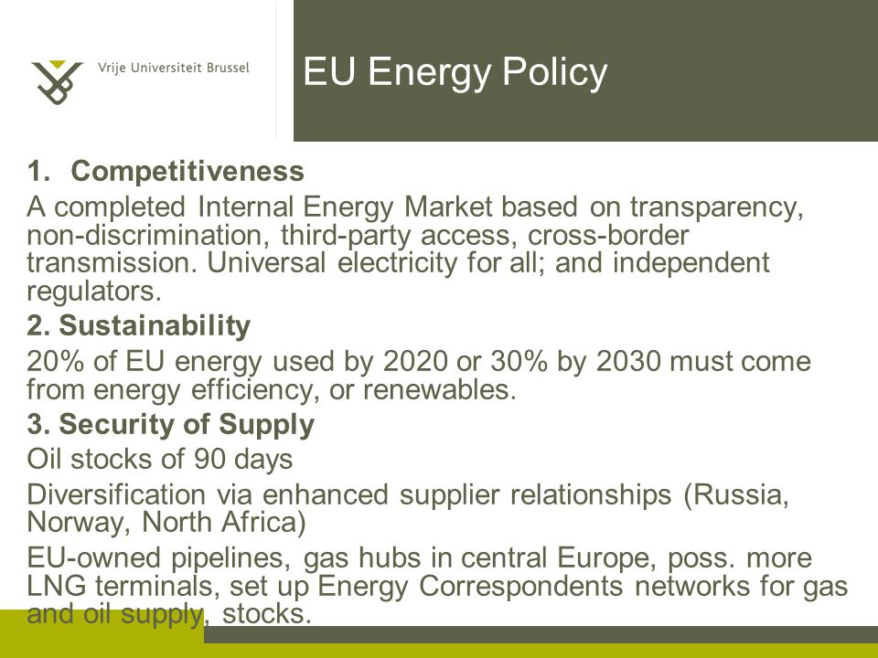 EU Energy Policy 1.Competitiveness A completed Internal Energy Market based on transparency, non-discrimination, third-party access, cross-border transmission.