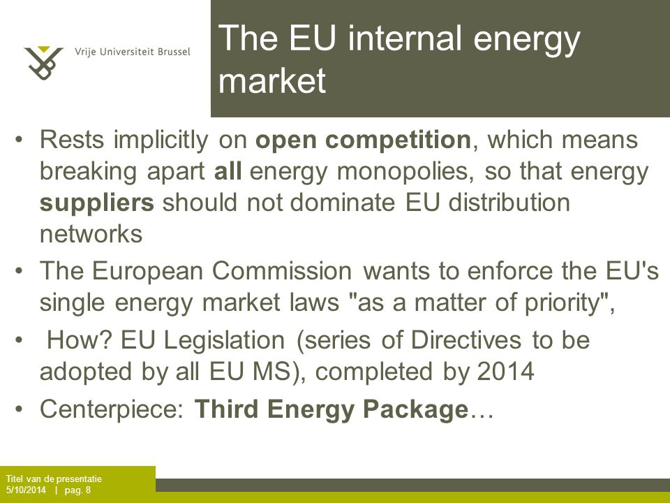The EU internal energy market Rests implicitly on open competition, which means breaking apart all energy monopolies, so that energy suppliers should not dominate EU distribution networks The European Commission wants to enforce the EU s single energy market laws as a matter of priority , How.
