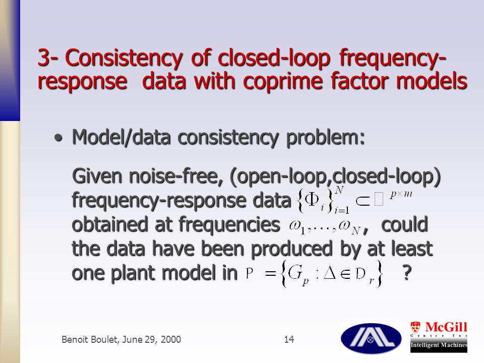 Benoit Boulet, June 29, 200014 3- Consistency of closed-loop frequency- response data with coprime factor models Model/data consistency problem:Model/data consistency problem: Given noise-free, (open-loop,closed-loop) frequency-response data obtained at frequencies, could the data have been produced by at least one plant model in .