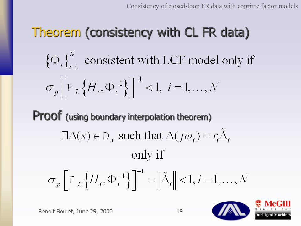 Benoit Boulet, June 29, 200019 Theorem (consistency with CL FR data) Proof (using boundary interpolation theorem) Consistency of closed-loop FR data with coprime factor models