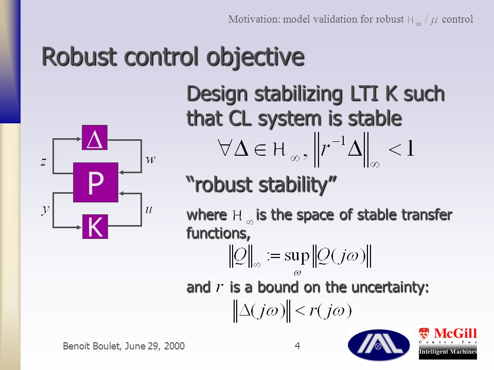 Benoit Boulet, June 29, 20004 Design stabilizing LTI K such that CL system is stable robust stability where is the space of stable transfer functions, and is a bound on the uncertainty: Robust control objective P  K Motivation: model validation for robust control