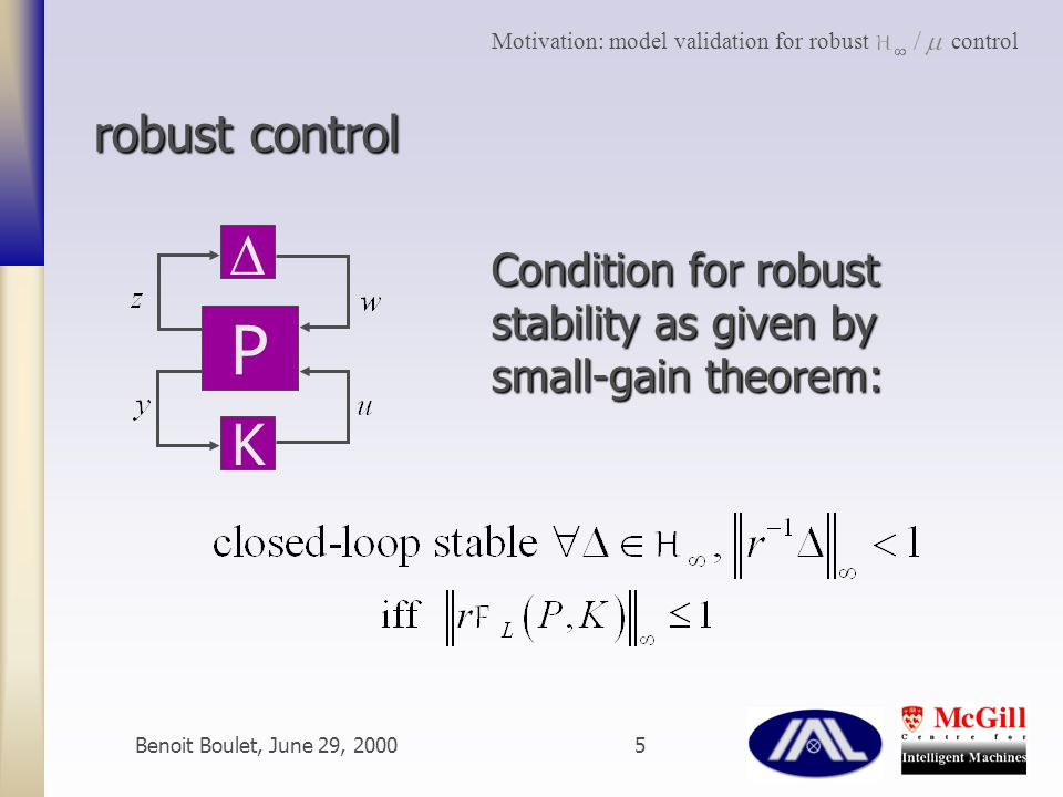 Benoit Boulet, June 29, 20005 robust control P  K Condition for robust stability as given by small-gain theorem: Motivation: model validation for robust control