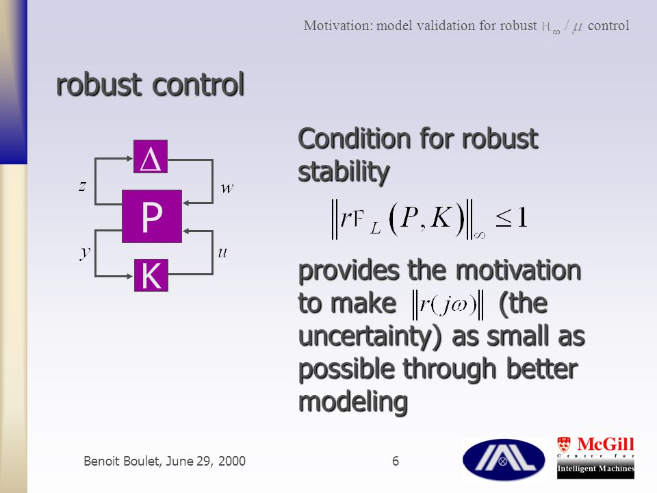 Benoit Boulet, June 29, 20006 robust control P  K Condition for robust stability provides the motivation to make (the uncertainty) as small as possible through better modeling Motivation: model validation for robust control