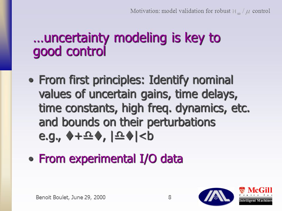 Benoit Boulet, June 29, 20008 …uncertainty modeling is key to good control From first principles: Identify nominal values of uncertain gains, time delays, time constants, high freq.