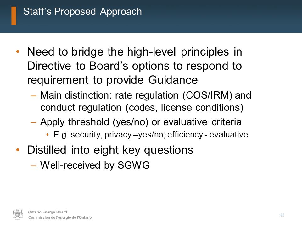 11 Staff's Proposed Approach Need to bridge the high-level principles in Directive to Board's options to respond to requirement to provide Guidance –Main distinction: rate regulation (COS/IRM) and conduct regulation (codes, license conditions) –Apply threshold (yes/no) or evaluative criteria E.g.