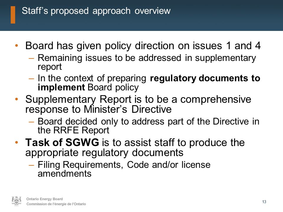 13 Staff's proposed approach overview Board has given policy direction on issues 1 and 4 –Remaining issues to be addressed in supplementary report –In the context of preparing regulatory documents to implement Board policy Supplementary Report is to be a comprehensive response to Minister's Directive –Board decided only to address part of the Directive in the RRFE Report Task of SGWG is to assist staff to produce the appropriate regulatory documents –Filing Requirements, Code and/or license amendments