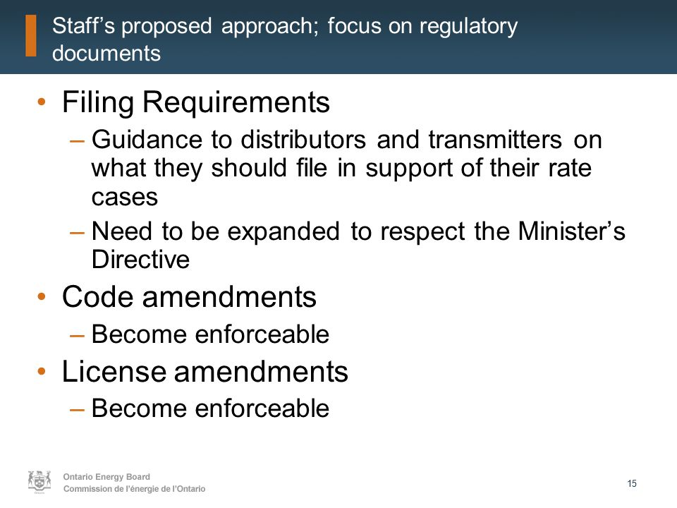 15 Staff's proposed approach; focus on regulatory documents Filing Requirements –Guidance to distributors and transmitters on what they should file in support of their rate cases –Need to be expanded to respect the Minister's Directive Code amendments –Become enforceable License amendments –Become enforceable