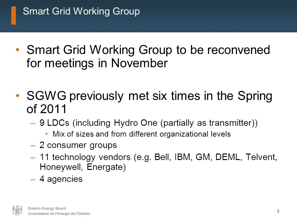 55 Smart Grid Working Group Smart Grid Working Group to be reconvened for meetings in November SGWG previously met six times in the Spring of 2011 –9 LDCs (including Hydro One (partially as transmitter)) Mix of sizes and from different organizational levels –2 consumer groups –11 technology vendors (e.g.