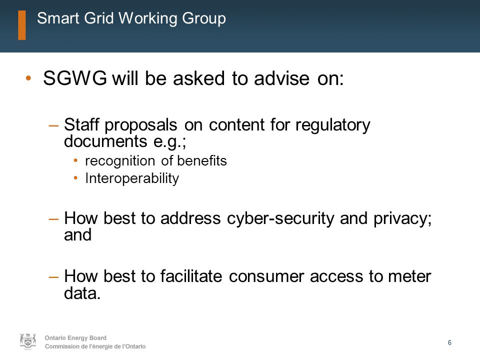 66 Smart Grid Working Group SGWG will be asked to advise on: –Staff proposals on content for regulatory documents e.g.; recognition of benefits Interoperability –How best to address cyber-security and privacy; and –How best to facilitate consumer access to meter data.