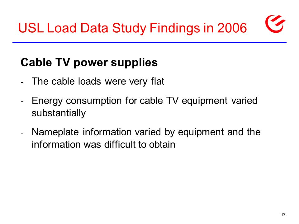 USL Load Data Study Findings in 2006 Cable TV power supplies - The cable loads were very flat - Energy consumption for cable TV equipment varied substantially - Nameplate information varied by equipment and the information was difficult to obtain 13
