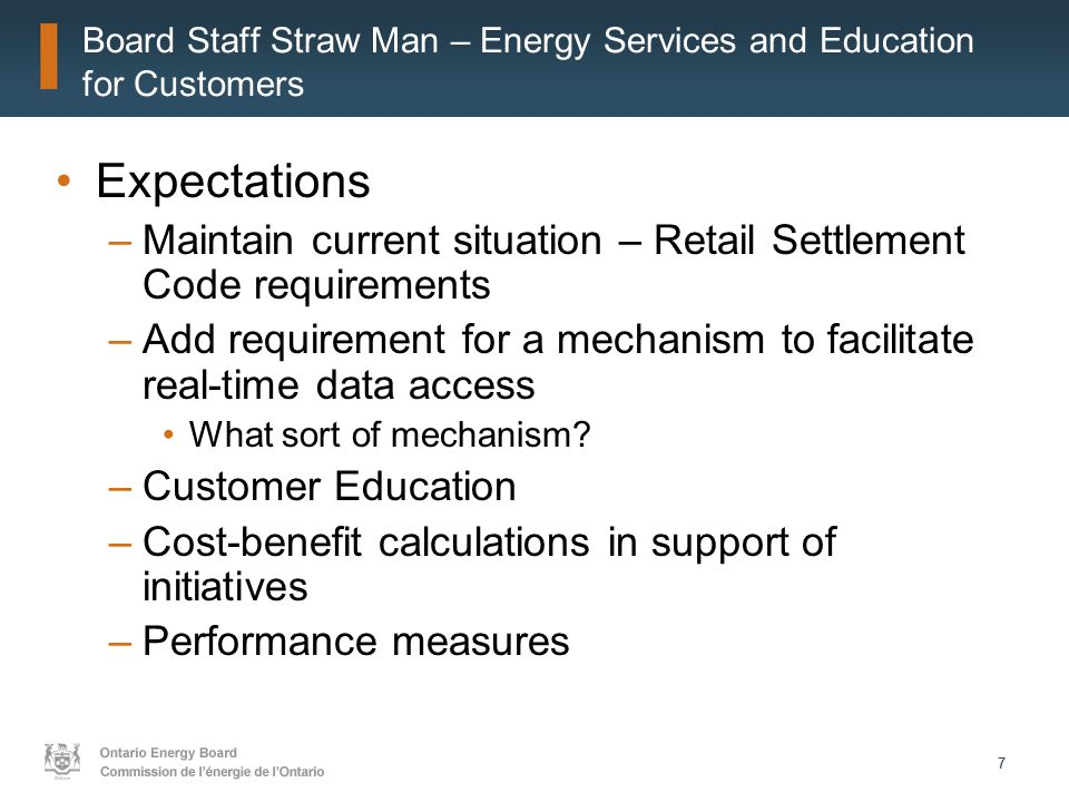 77 Board Staff Straw Man – Energy Services and Education for Customers Expectations –Maintain current situation – Retail Settlement Code requirements –Add requirement for a mechanism to facilitate real-time data access What sort of mechanism.