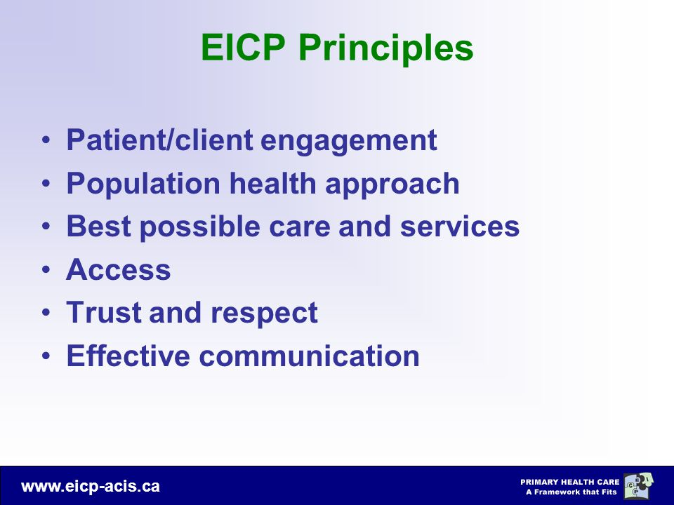 www.eicp-acis.ca EICP Principles Patient/client engagement Population health approach Best possible care and services Access Trust and respect Effective communication