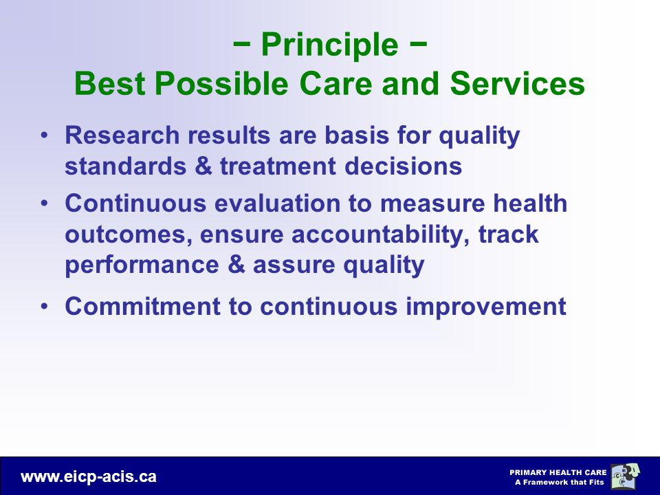 www.eicp-acis.ca − Principle − Best Possible Care and Services Research results are basis for quality standards & treatment decisions Continuous evaluation to measure health outcomes, ensure accountability, track performance & assure quality Commitment to continuous improvement