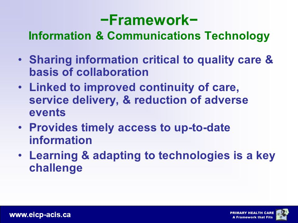 www.eicp-acis.ca −Framework− Information & Communications Technology Sharing information critical to quality care & basis of collaboration Linked to improved continuity of care, service delivery, & reduction of adverse events Provides timely access to up-to-date information Learning & adapting to technologies is a key challenge