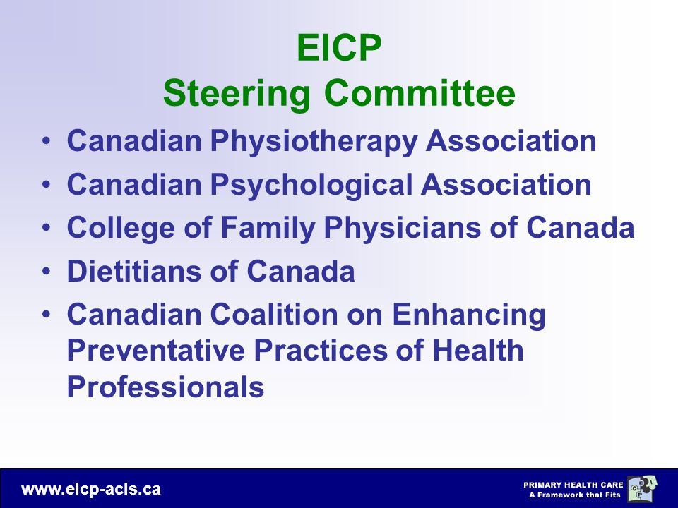 www.eicp-acis.ca EICP Steering Committee Canadian Physiotherapy Association Canadian Psychological Association College of Family Physicians of Canada Dietitians of Canada Canadian Coalition on Enhancing Preventative Practices of Health Professionals