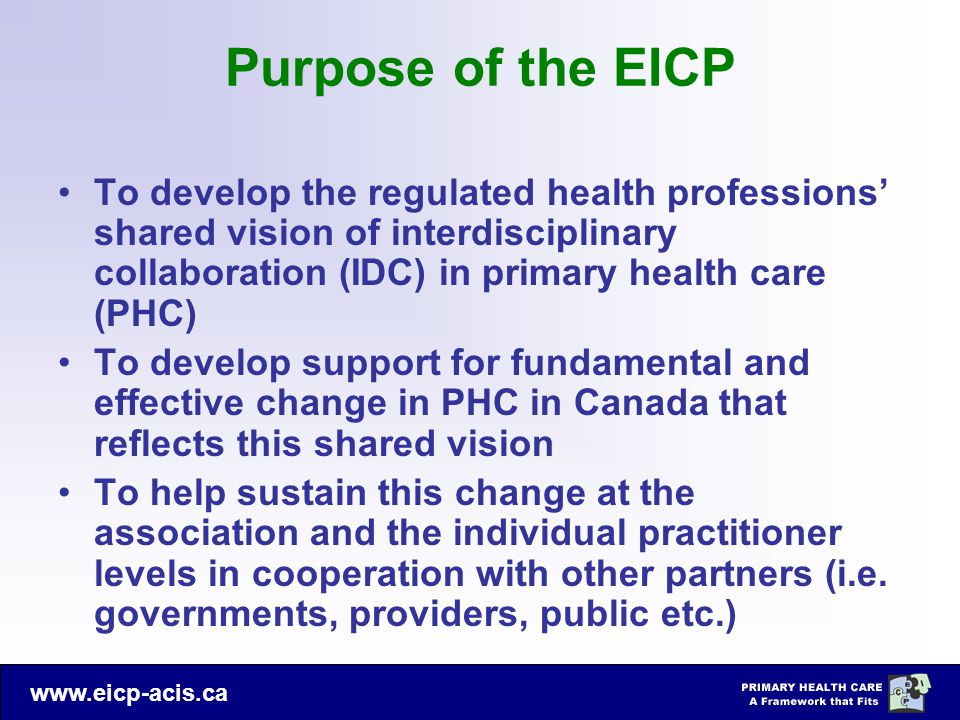 www.eicp-acis.ca Purpose of the EICP To develop the regulated health professions' shared vision of interdisciplinary collaboration (IDC) in primary health care (PHC) To develop support for fundamental and effective change in PHC in Canada that reflects this shared vision To help sustain this change at the association and the individual practitioner levels in cooperation with other partners (i.e.