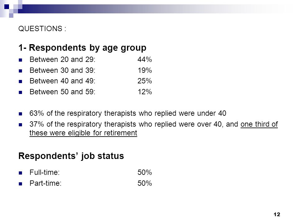 12 QUESTIONS : 1- Respondents by age group Between 20 and 29: 44% Between 30 and 39:19% Between 40 and 49:25% Between 50 and 59: 12% 63% of the respiratory therapists who replied were under 40 37% of the respiratory therapists who replied were over 40, and one third of these were eligible for retirement Respondents' job status Full-time:50% Part-time: 50%