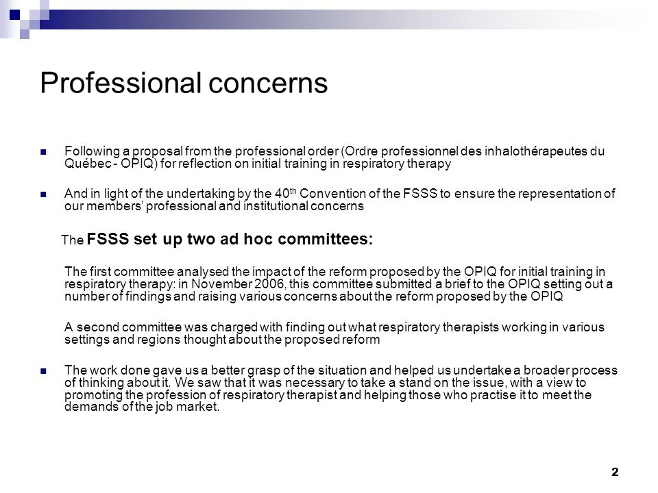 2 Professional concerns Following a proposal from the professional order (Ordre professionnel des inhalothérapeutes du Québec - OPIQ) for reflection on initial training in respiratory therapy And in light of the undertaking by the 40 th Convention of the FSSS to ensure the representation of our members' professional and institutional concerns The FSSS set up two ad hoc committees: The first committee analysed the impact of the reform proposed by the OPIQ for initial training in respiratory therapy: in November 2006, this committee submitted a brief to the OPIQ setting out a number of findings and raising various concerns about the reform proposed by the OPIQ A second committee was charged with finding out what respiratory therapists working in various settings and regions thought about the proposed reform The work done gave us a better grasp of the situation and helped us undertake a broader process of thinking about it.
