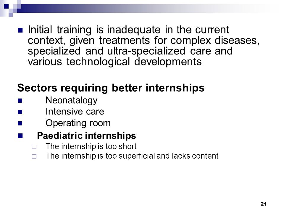 21 Initial training is inadequate in the current context, given treatments for complex diseases, specialized and ultra-specialized care and various technological developments Sectors requiring better internships Neonatalogy Intensive care Operating room Paediatric internships  The internship is too short  The internship is too superficial and lacks content