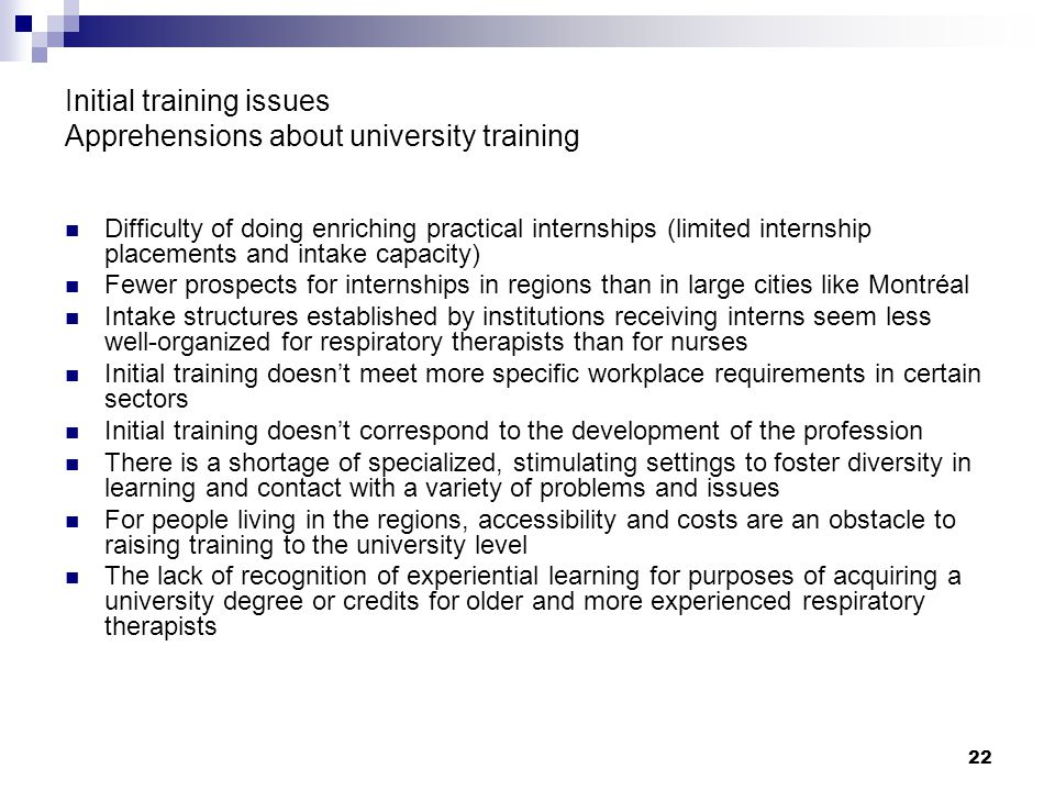 22 Initial training issues Apprehensions about university training Difficulty of doing enriching practical internships (limited internship placements and intake capacity) Fewer prospects for internships in regions than in large cities like Montréal Intake structures established by institutions receiving interns seem less well-organized for respiratory therapists than for nurses Initial training doesn't meet more specific workplace requirements in certain sectors Initial training doesn't correspond to the development of the profession There is a shortage of specialized, stimulating settings to foster diversity in learning and contact with a variety of problems and issues For people living in the regions, accessibility and costs are an obstacle to raising training to the university level The lack of recognition of experiential learning for purposes of acquiring a university degree or credits for older and more experienced respiratory therapists