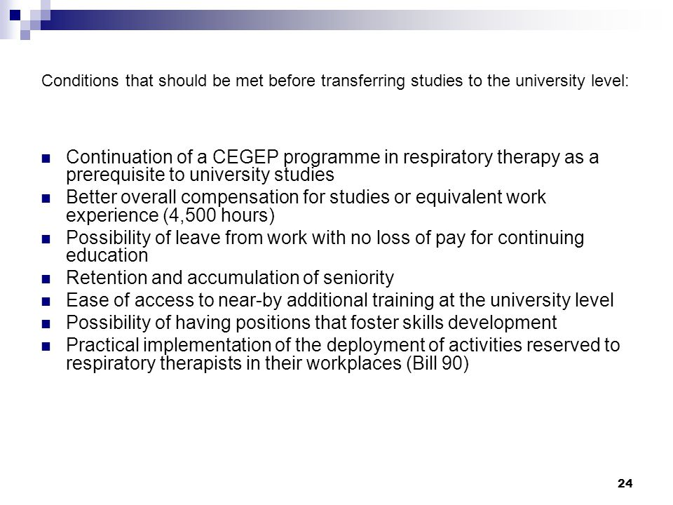 24 Conditions that should be met before transferring studies to the university level: Continuation of a CEGEP programme in respiratory therapy as a prerequisite to university studies Better overall compensation for studies or equivalent work experience (4,500 hours) Possibility of leave from work with no loss of pay for continuing education Retention and accumulation of seniority Ease of access to near-by additional training at the university level Possibility of having positions that foster skills development Practical implementation of the deployment of activities reserved to respiratory therapists in their workplaces (Bill 90)