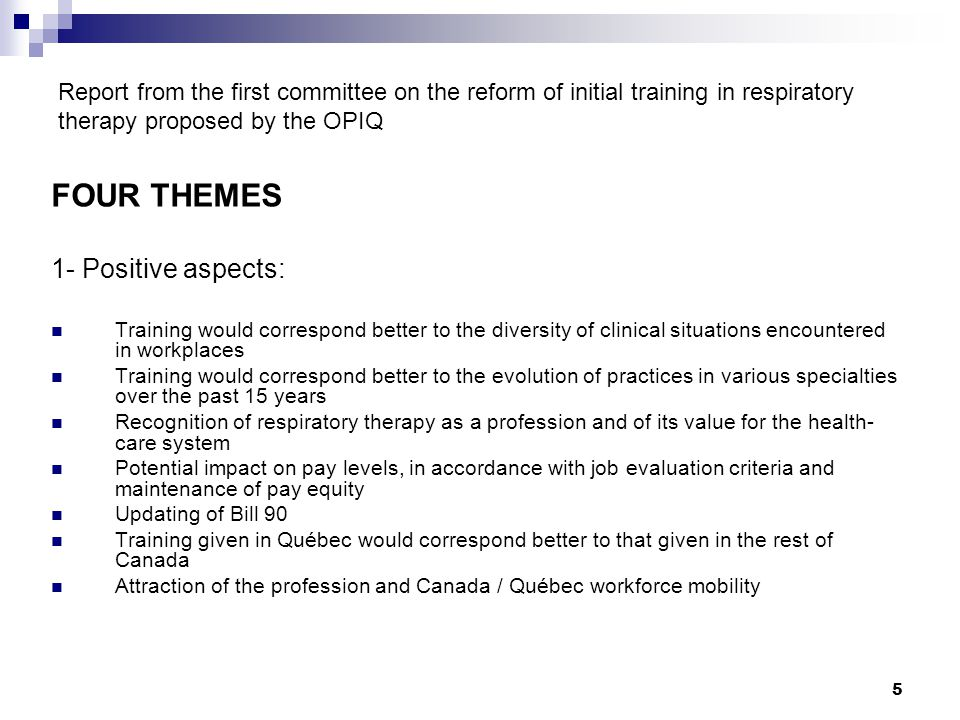 5 Report from the first committee on the reform of initial training in respiratory therapy proposed by the OPIQ FOUR THEMES 1- Positive aspects: Training would correspond better to the diversity of clinical situations encountered in workplaces Training would correspond better to the evolution of practices in various specialties over the past 15 years Recognition of respiratory therapy as a profession and of its value for the health- care system Potential impact on pay levels, in accordance with job evaluation criteria and maintenance of pay equity Updating of Bill 90 Training given in Québec would correspond better to that given in the rest of Canada Attraction of the profession and Canada / Québec workforce mobility