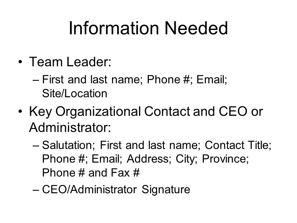 Information Needed Team Leader: –First and last name; Phone #; Email; Site/Location Key Organizational Contact and CEO or Administrator: –Salutation; First and last name; Contact Title; Phone #; Email; Address; City; Province; Phone # and Fax # –CEO/Administrator Signature