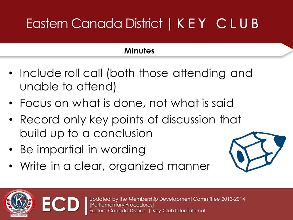Minutes Include roll call (both those attending and unable to attend) Focus on what is done, not what is said Record only key points of discussion that build up to a conclusion Be impartial in wording Write in a clear, organized manner Updated by the Membership Development Committee 2013-2014 [Parliamentary Procedures] Eastern Canada District | Key Club International ECD|