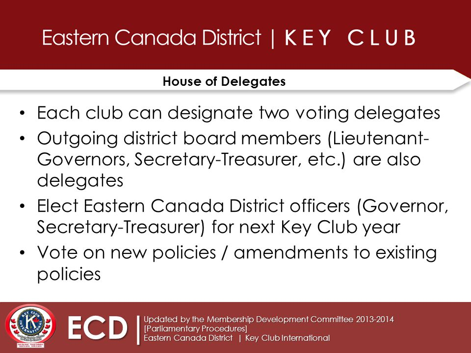 House of Delegates Each club can designate two voting delegates Outgoing district board members (Lieutenant- Governors, Secretary-Treasurer, etc.) are also delegates Elect Eastern Canada District officers (Governor, Secretary-Treasurer) for next Key Club year Vote on new policies / amendments to existing policies Updated by the Membership Development Committee 2013-2014 [Parliamentary Procedures] Eastern Canada District | Key Club International ECD|