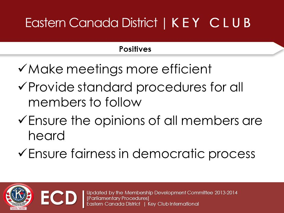Positives Make meetings more efficient Provide standard procedures for all members to follow Ensure the opinions of all members are heard Ensure fairness in democratic process ECD| Updated by the Membership Development Committee 2013-2014 [Parliamentary Procedures] Eastern Canada District | Key Club International