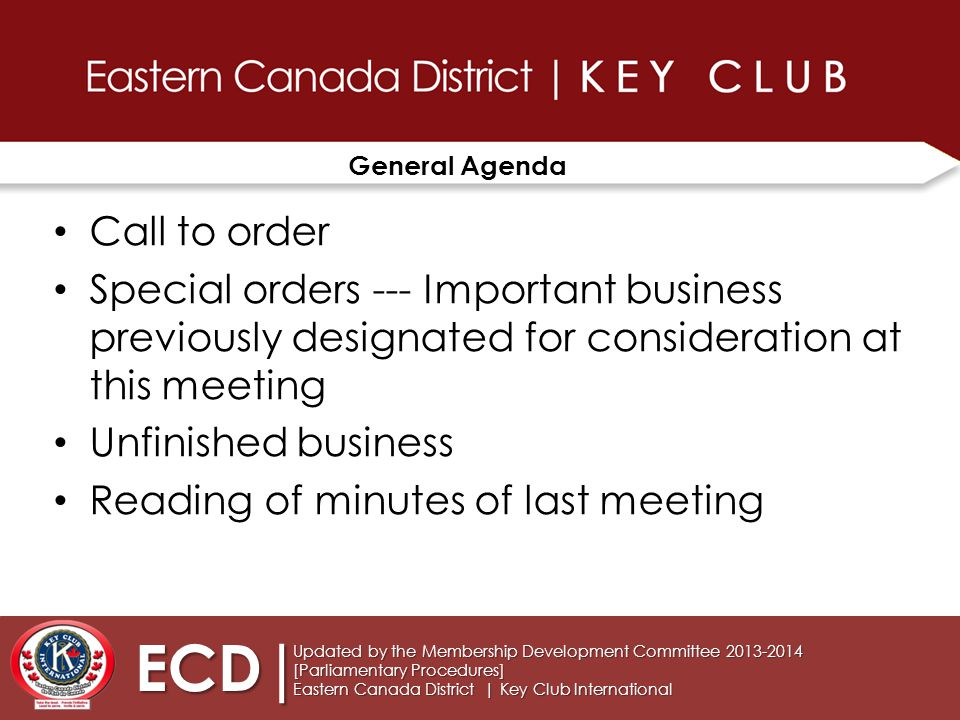 General Agenda Call to order Special orders --- Important business previously designated for consideration at this meeting Unfinished business Reading of minutes of last meeting Updated by the Membership Development Committee 2013-2014 [Parliamentary Procedures] Eastern Canada District | Key Club International ECD|