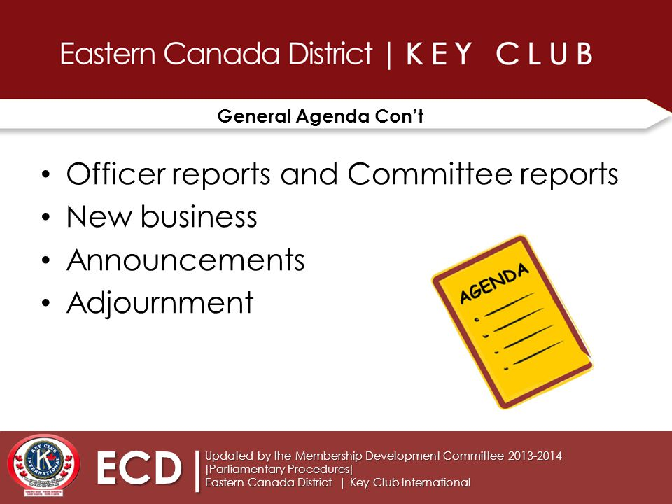 General Agenda Con't Officer reports and Committee reports New business Announcements Adjournment Updated by the Membership Development Committee 2013-2014 [Parliamentary Procedures] Eastern Canada District | Key Club International ECD|