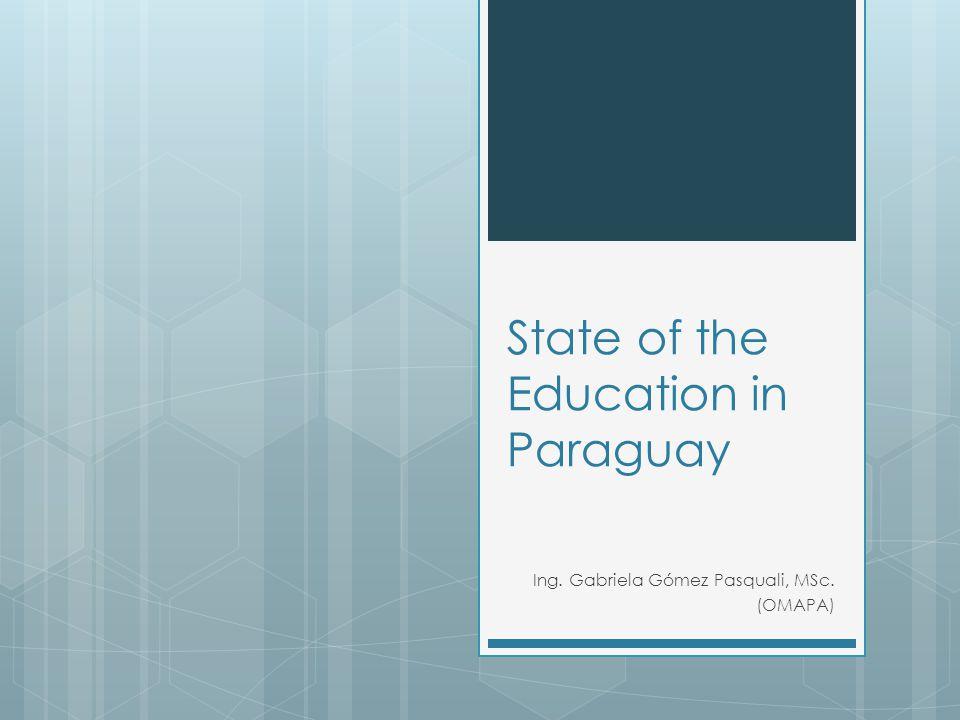State of the Education in Paraguay Ing. Gabriela Gómez Pasquali, MSc. (OMAPA)