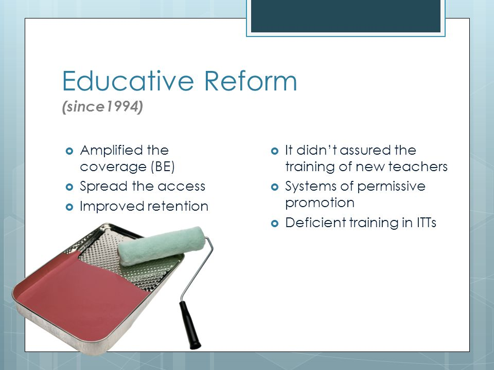 Educative Reform (since1994)  Amplified the coverage (BE)  Spread the access  Improved retention  It didn't assured the training of new teachers  Systems of permissive promotion  Deficient training in ITTs
