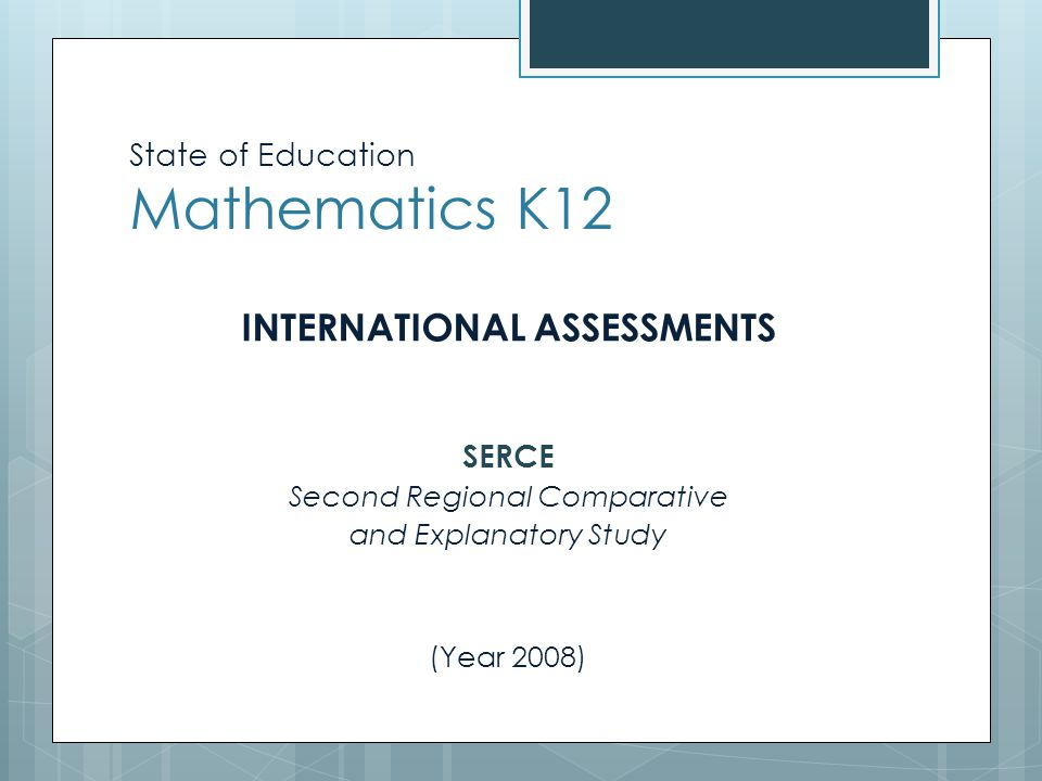 State of Education Mathematics K12 INTERNATIONAL ASSESSMENTS SERCE Second Regional Comparative and Explanatory Study (Year 2008)