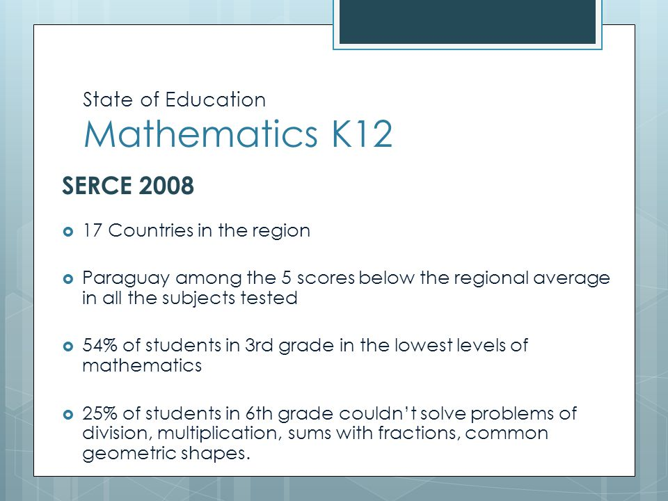 State of Education Mathematics K12 SERCE 2008  17 Countries in the region  Paraguay among the 5 scores below the regional average in all the subjects tested  54% of students in 3rd grade in the lowest levels of mathematics  25% of students in 6th grade couldn't solve problems of division, multiplication, sums with fractions, common geometric shapes.