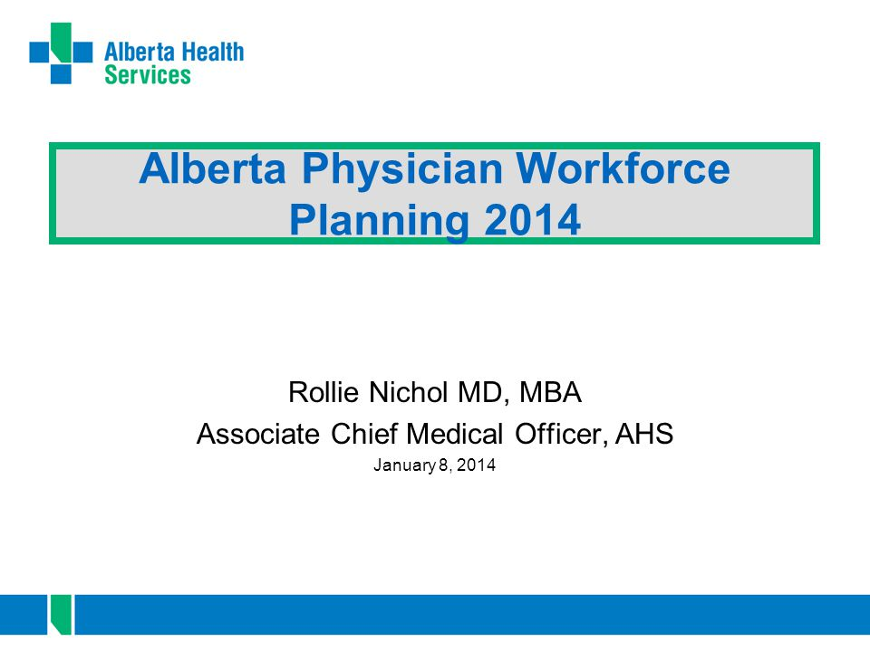 Alberta Physician Workforce Planning 2014 Rollie Nichol MD, MBA Associate Chief Medical Officer, AHS January 8, 2014