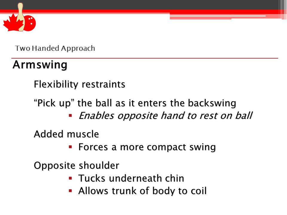 Armswing Flexibility restraints Pick up the ball as it enters the backswing  Enables opposite hand to rest on ball Added muscle  Forces a more compact swing Opposite shoulder  Tucks underneath chin  Allows trunk of body to coil Two Handed Approach