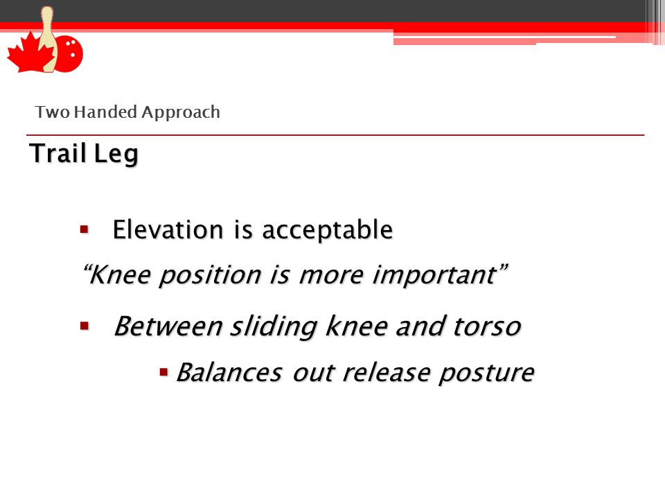 Trail Leg  Elevation is acceptable Knee position is more important  Between sliding knee and torso  Balances out release posture Two Handed Approach