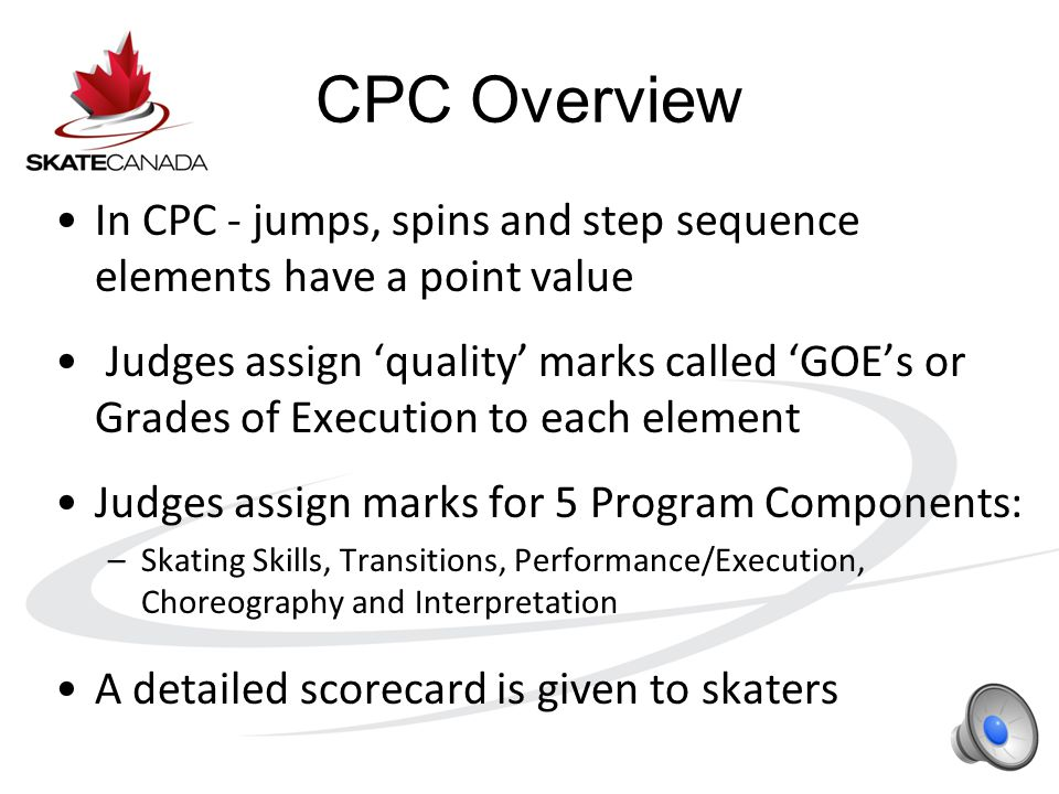 CPC Overview In CPC - jumps, spins and step sequence elements have a point value Judges assign 'quality' marks called 'GOE's or Grades of Execution to each element Judges assign marks for 5 Program Components: –Skating Skills, Transitions, Performance/Execution, Choreography and Interpretation A detailed scorecard is given to skaters