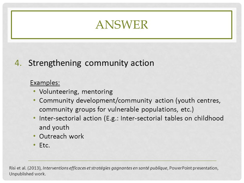 ANSWER 4.Strengthening community action Examples: Volunteering, mentoring Community development/community action (youth centres, community groups for