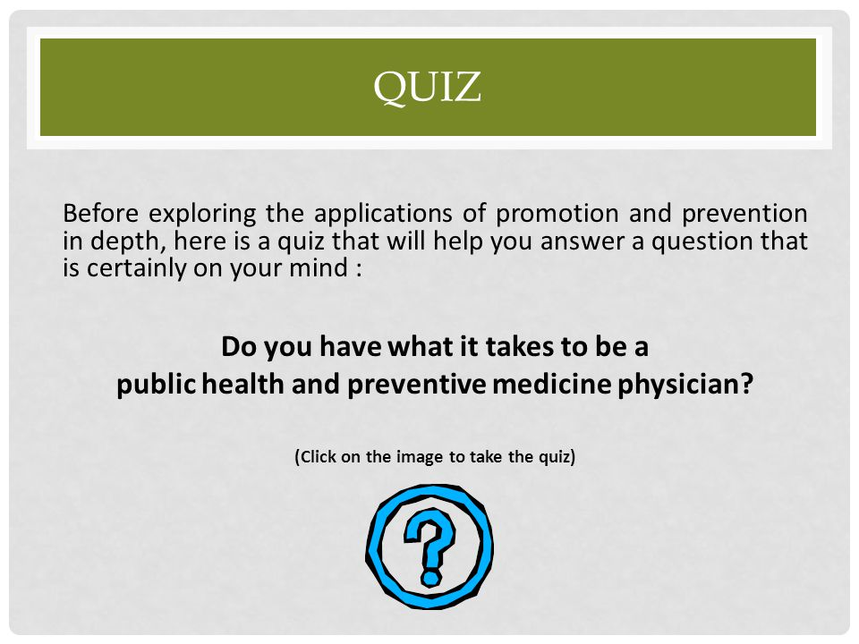 Before exploring the applications of promotion and prevention in depth, here is a quiz that will help you answer a question that is certainly on your