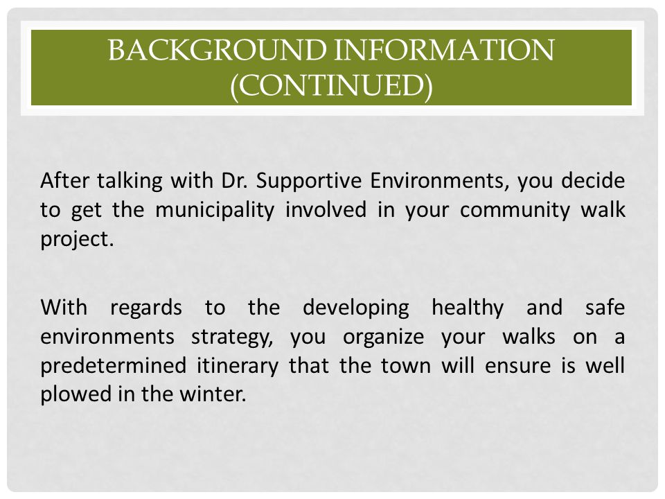 BACKGROUND INFORMATION (CONTINUED) After talking with Dr. Supportive Environments, you decide to get the municipality involved in your community walk