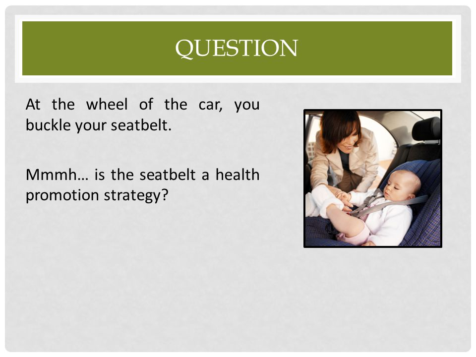 QUESTION At the wheel of the car, you buckle your seatbelt. Mmmh… is the seatbelt a health promotion strategy?