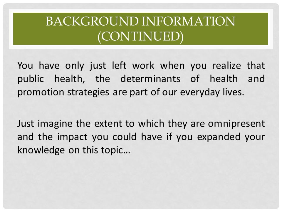 BACKGROUND INFORMATION (CONTINUED) You have only just left work when you realize that public health, the determinants of health and promotion strategi