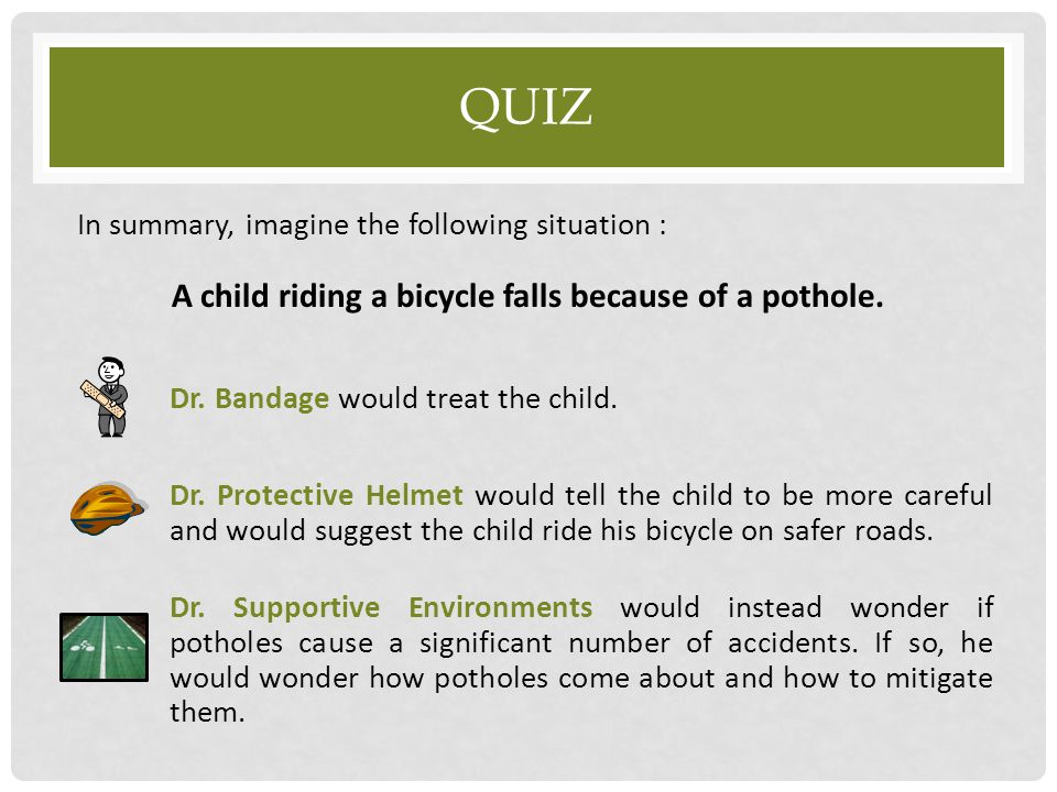 QUIZ In summary, imagine the following situation : A child riding a bicycle falls because of a pothole. Dr. Bandage would treat the child. Dr. Protect